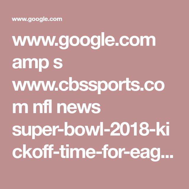 www.google.com amp s www.cbssports.com nfl news super-bowl-2018-kickoff-time-for-eagles-patriots-game-nfl-playoffs-tv-schedule amp
