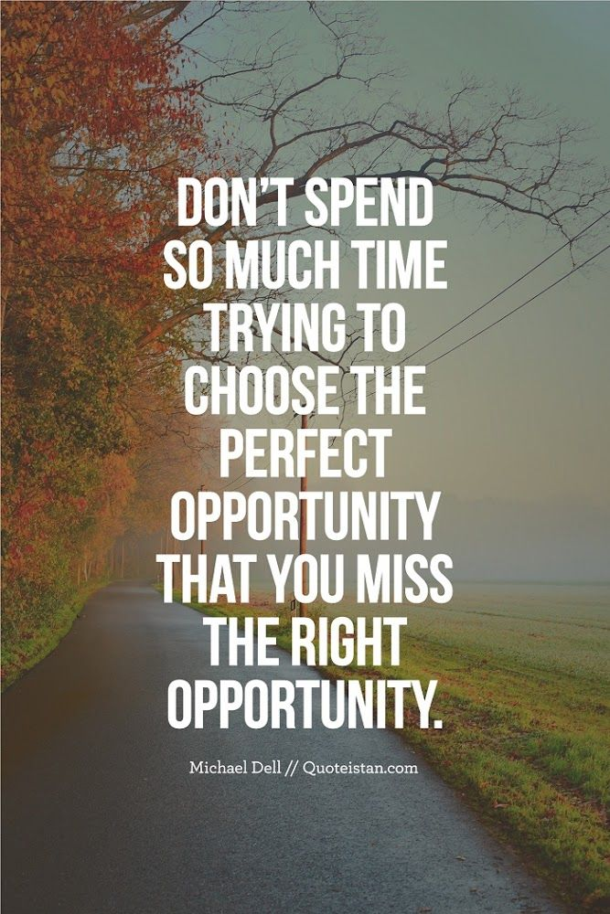 Don't spend so much time trying to choose the perfect opportunity that you miss the right opportunity.