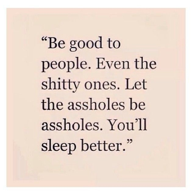 """Be good to people. Even the shitty ones. Let the assholes be assholes. You'll sleep better."""