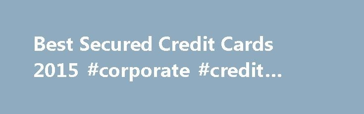 Best Secured Credit Cards 2015 #corporate #credit #cards http://credits.remmont.com/best-secured-credit-cards-2015-corporate-credit-cards/  #best secured credit cards # The Best Secured Credit Cards of 2015 If you re in the market for a secured credit card then you probably have below average credit and are looking to increase your credit score. Unfortunately, most…  Read moreThe post Best Secured Credit Cards 2015 #corporate #credit #cards appeared first on Credits.