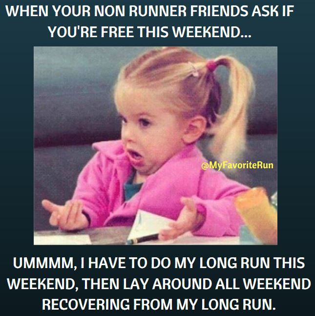 WHEN YOUR NON RUNNER FRIENDS ASK IF YOU'RE FREE THIS WEEKEND... UMMMM, I HAVE TO DO MY LONG RUN THIS WEEKEND, THEN LAY AROUND ALL WEEKEND RECOVERING FROM MY LONG RUN.