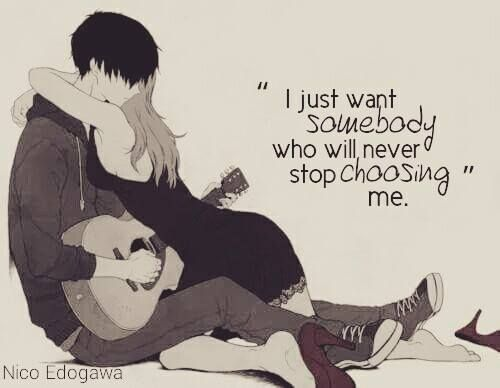 """ I just want somebody who will never stop choosing me. """