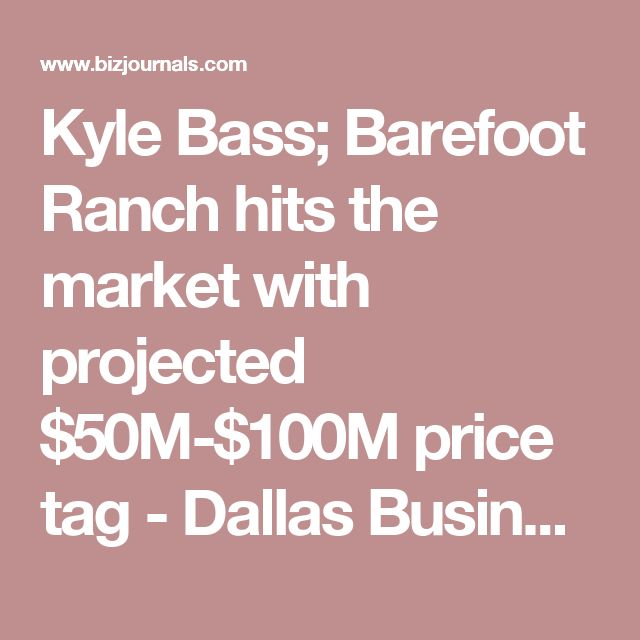Kyle Bass; Barefoot Ranch hits the market with projected $50M-$100M price tag - Dallas Business Journal