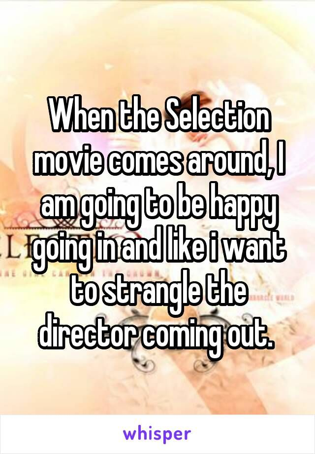 When the Selection movie comes around, I am going to be happy going in and like i want to strangle the director coming out.