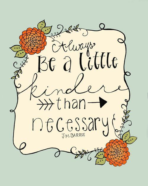 """Always be a little kinder than necessary."" - J. M. Barrie Good, simple advice."