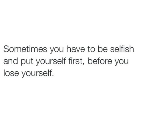 Sometimes you have to be selfish *