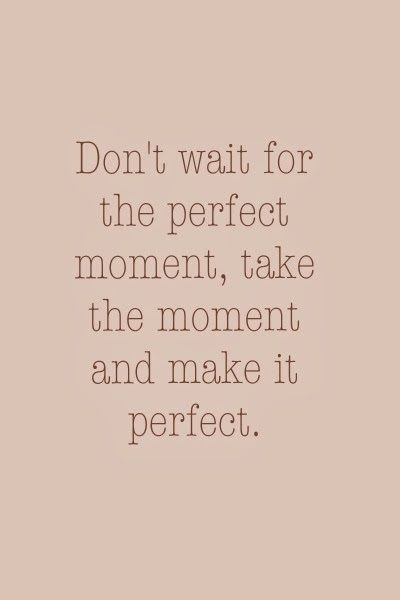 "Your daily dose of inspiration: ""Don't wait for the perfect moment, take the moment and make it perfect."""