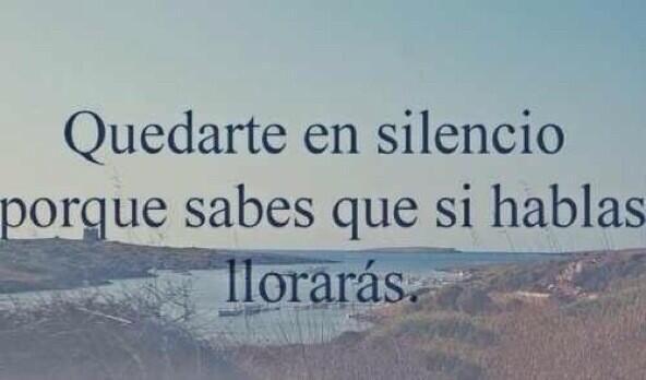 quedarte en silencio por que sabes que si hablas lloraras