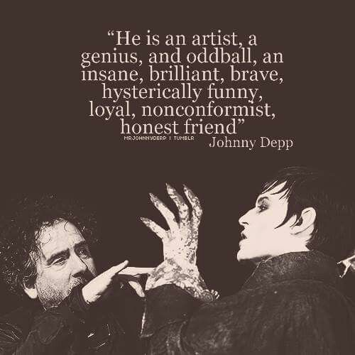 """He is an artist, a genius, and oddball, an insane, brilliant, brave, hysterically funny, loyal, nonconformist, honest friend."" Johnny Depp to Tim Burton"