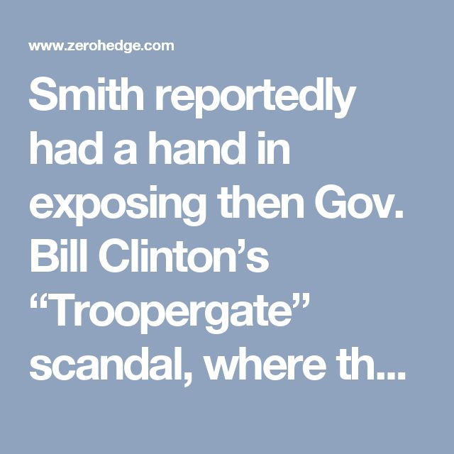 "Smith reportedly had a hand in exposing then Gov. Bill Clinton's ""Troopergate"" scandal, where the future president used state troopers to guard him while he was having sex with various women who were not his wife."