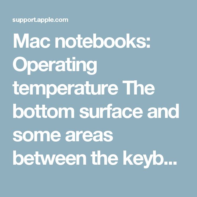 Mac notebooks: Operating temperature The bottom surface and some areas between the keyboard and LCD hinge of your Mac notebook can become warm after extended periods of use. This is normal operating behavior.