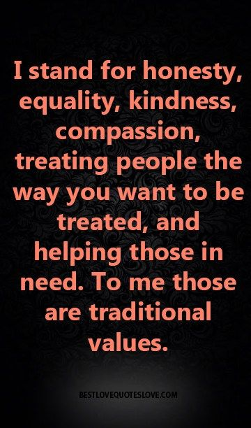 I stand for honesty, equality, kindness, compassion, treating people the way you want to be treated, and helping those in need. to me those are traditional values.