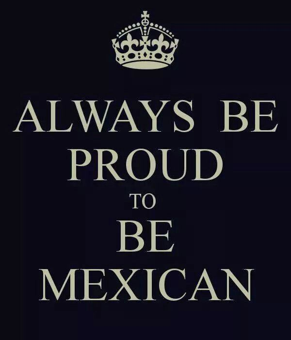 YUP IM PROUD TO BE HALF MEXICAN but im also american (not proud of my american side)but still proud of my mexican side!!!!!!!!!!
