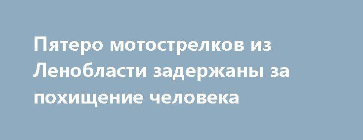 Пятеро мотострелков из Ленобласти задержаны за похищение человека http://oane.ws/2017/06/25/pyatero-motostrelkov-iz-leningradskoy-oblasti-zaderzhany-za-pohischenie-cheloveka.html  Полиция Ленинградской области рассказала, что ими задержаны пятеро военнослужащих, похитивших человека. Как выяснилось, свои действия они совершили ради получения наживы.