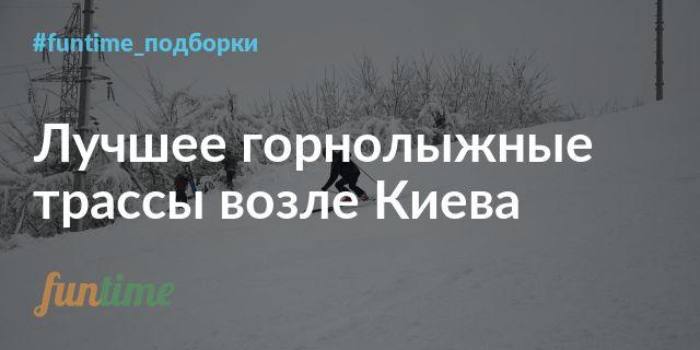 Лучшее горнолыжные курорты и трассы возле Киева. Подборка от Funtime