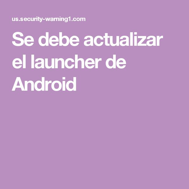 Se debe actualizar el launcher de Android