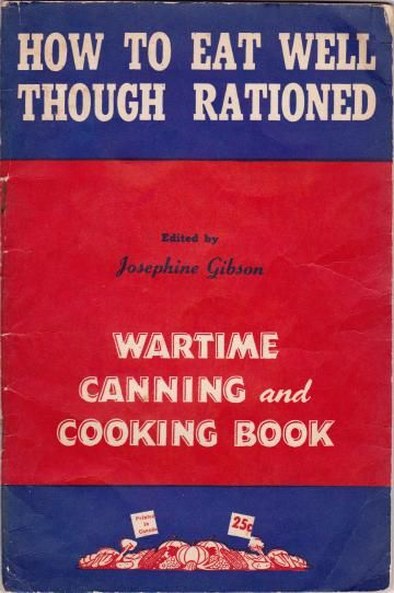 How to Eat Well Though Rationed: Wartime Canning and Cooking Book, edited by: Josephine Gibson (1943)   WarTime Canada