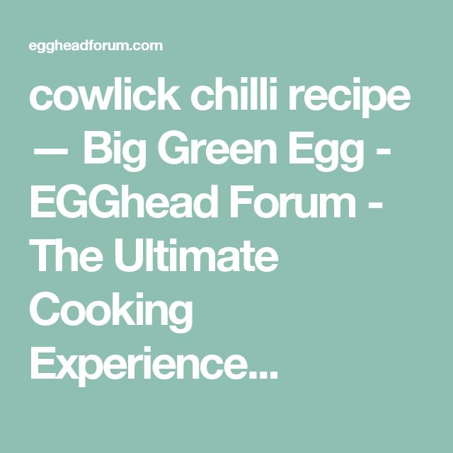 cowlick chilli recipe — Big Green Egg - EGGhead Forum - The Ultimate Cooking Experience...