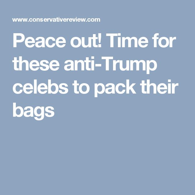 Peace out! Time for these anti-Trump celebs to pack their bags. All the protesters and rioters can join them!