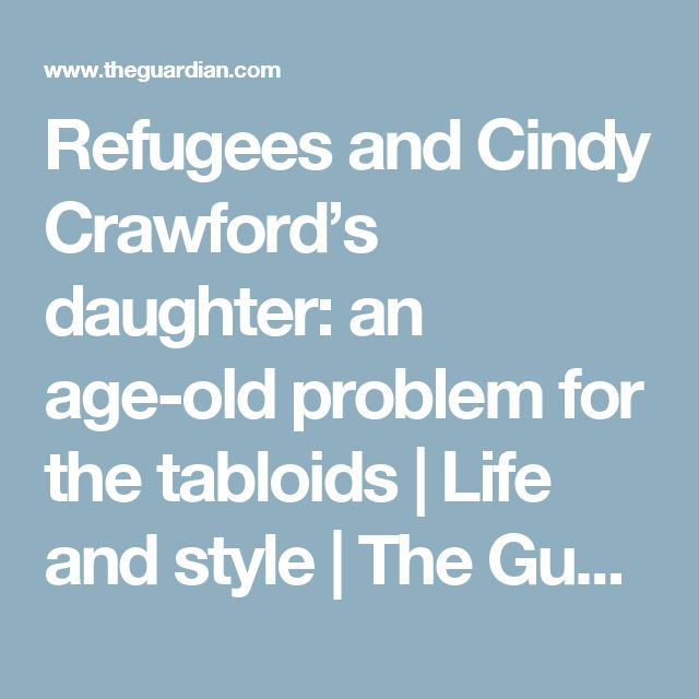 Refugees and Cindy Crawford's daughter: an age-old problem for the tabloids | Life and style | The Guardian