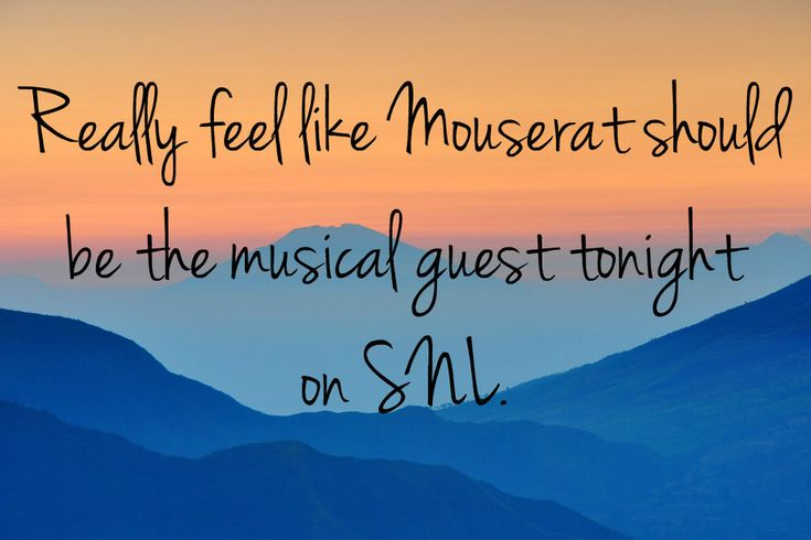 "<b>""Really feel like Mouserat should be the musical guest tonight on SNL.""</b>"