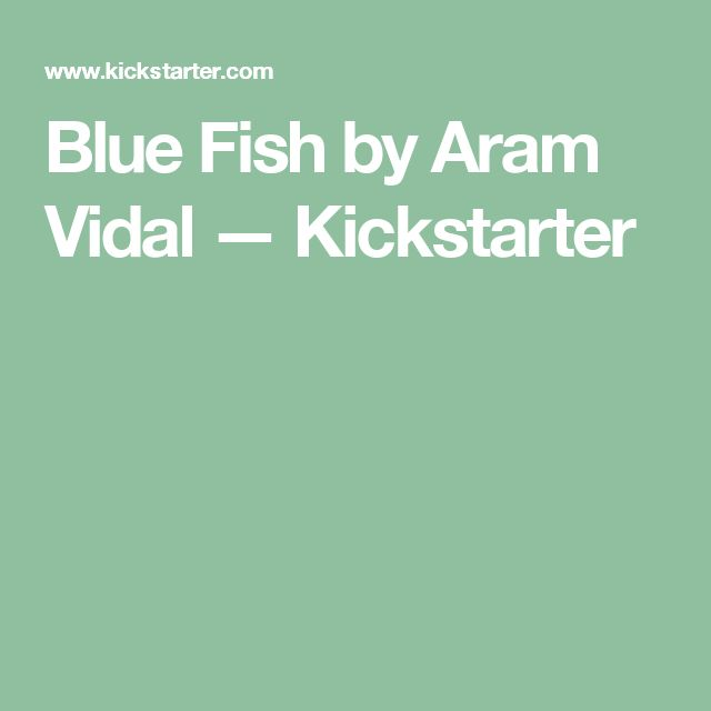 Blue Fish by Aram Vidal —  Kickstarter
