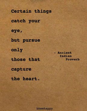 Certain things catch your eye, but pursue only those that capture the ...