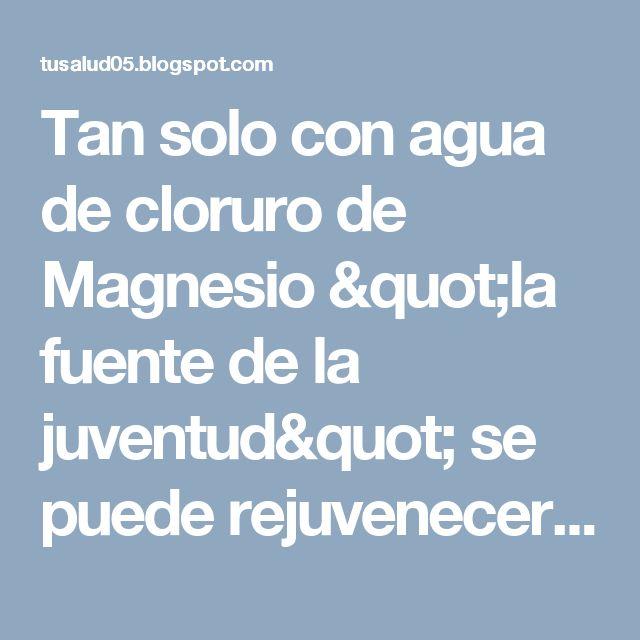 """Tan solo con agua de cloruro de Magnesio """"la fuente de la juventud"""" se puede rejuvenecer hasta 10 años. - Con mi Salud y Mas"""