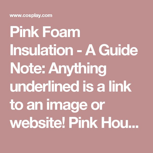 Pink Foam Insulation - A Guide Note: Anything underlined is a link to an image or website!  Pink Housing Foam (Insulation)  Where to Find It  I found mine at Home Depot, tucked into the back of the store in the Windows/Insulation area. It came in three thicknesses – ½ inch, 1 inch, and 2 inch. All three sheets were about 10 feet long. It cost like $12.50 without tax.  List of Places that Sell the Foam: Home Depot  Menards (Info Credit: PrincessYuni) Lowes (Info Credit: halafax)  Canada Home…