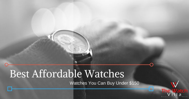 5 Best Affordable Watches You Can Buy Under $150