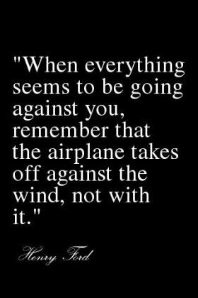"Quote (simple and uplifting) from Henry Ford: ""When everything seems to be going against you, remember that the airplane takes off against the wind, not with it."""