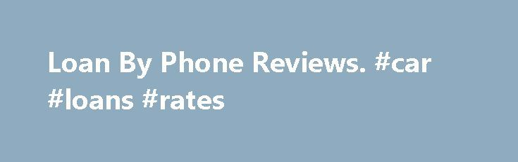 Loan By Phone Reviews. #car #loans #rates http://loan.remmont.com/loan-by-phone-reviews-car-loans-rates/  #loans by phone # Short Term Loans Made Easy Loan By Phone Loan By Phone is a registered trademark of Loan By Phone. Loan By Phone is not affiliated with, nor does it endorse or sponsor, the contents of this webpage or the DirectPaydayLenders.org website. Trademarks referring to specific providers are used by DirectPaydayLenders.org for…The post Loan By Phone Reviews. #car #loans #rates…