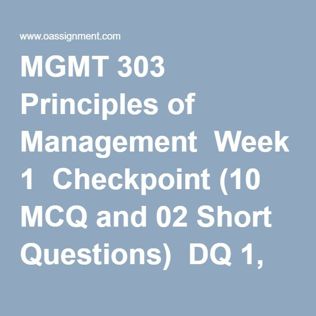MGMT 303 Principles of Management  Week 1  Checkpoint (10 MCQ and 02 Short Questions)  DQ 1, Who is a Manager  DQ 2, Managerial Ethics  Week 2  Checkpoint (03 Short Questions)  DQ 1, Business Decisions  DQ 2, Performing a SWOT Analysis  Week 3  Assignment, SWOT Analysis (McDonald's Corporation)  Assignment SWOT Analysis (Google)  DQ 1, Multiculturalism and Diversity  DQ 2, Small Business Ventures  Week 4  Checkpoint (10 MCQ and 02 Short Questions)  DQ 1, Job Specialization  DQ 2, Resistance…
