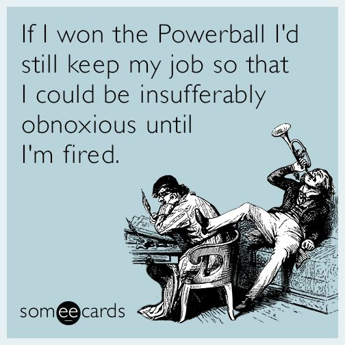If I won the Powerball I'd still keep my job so that I could act like a complete asshole until I'm fired.