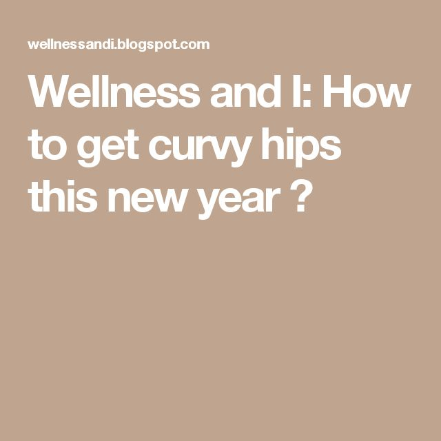 Wellness and I: How to get curvy hips this new year ?