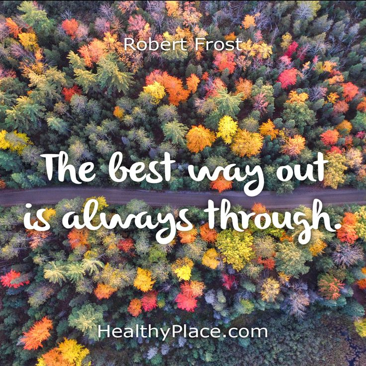Quote:The best way out is always through. -Robert Frost. www.HealthyPlace.com