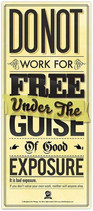 Do Not Work For Free Under The Guise Of Good Exposure: if you don't value your own work, neither will anyone else.
