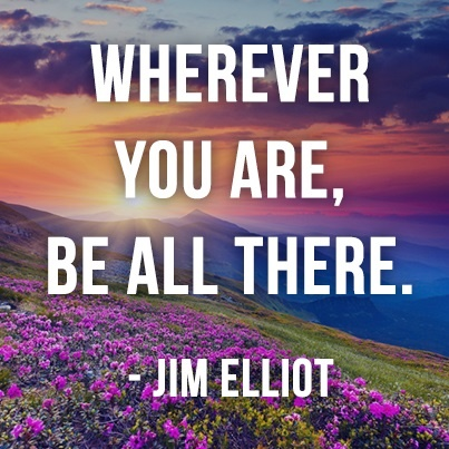 Wherever you are, be all there. - Jim Elliott
