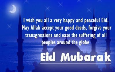 I wish you all a very happy and peaceful EID. May Allah accept your good deeds, forgive your transgression and ease the suffering of all the people around the globe.
