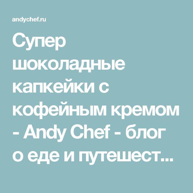 Супер шоколадные капкейки с кофейным кремом - Andy Chef - блог о еде и путешествиях, пошаговые рецепты, интернет-магазин для кондитеров