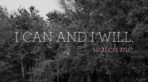 """I can and I will ... Watch me."""