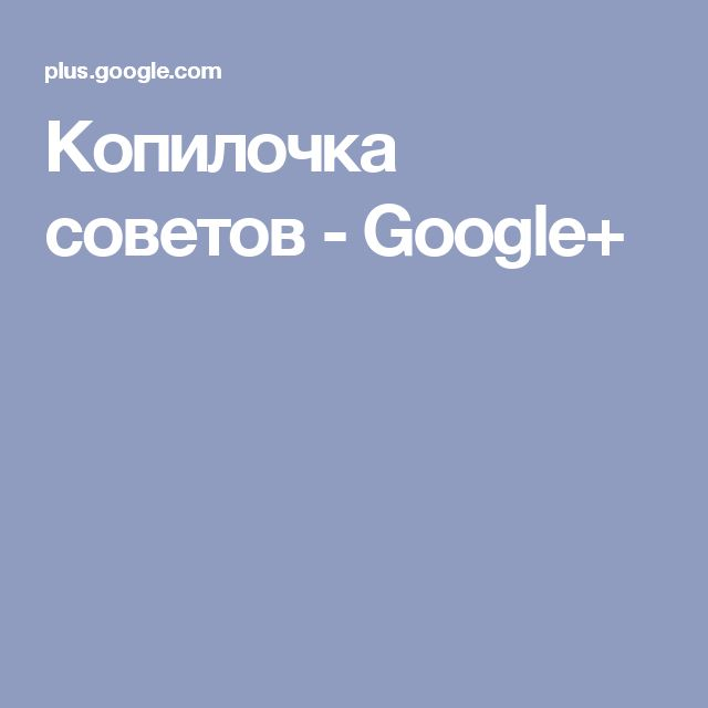 Копилочка советов - Google+