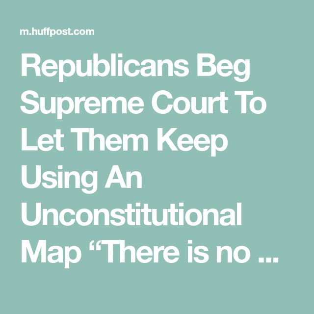 "Republicans Beg Supreme Court To Let Them Keep Using An Unconstitutional Map ""There is no need to hurry"" to redraw those congressional districts, they said."