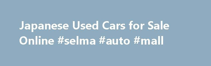 Japanese Used Cars for Sale Online #selma #auto #mall http://nigeria.remmont.com/japanese-used-cars-for-sale-online-selma-auto-mall/  #cheap second hand cars # About Car Junction Japan Car Junction, one of the leading and oldest Japanese used cars exporters to Africa and Caribbean. Whenever you are venturing to find the best combination in price, economy, high standard of quality and versatility in buying used vehicle, Japan acquires a top place as the most economical and reliable vehicle…