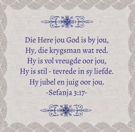 SEFÁNJA 3:17 Die Here jou God is by jou, 'n held wat verlossing skenk. Hy verheug Hom oor jou met blydskap; Hy swyg in sy liefde; Hy juig oor jou met gejubel.