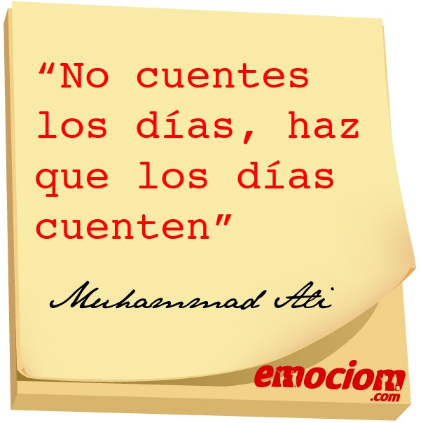 """""""No cuentes los días, haz que los días cuenten"""" Muhammad Ali"""