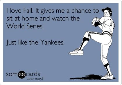 I love Fall. It gives me a chance to sit at home and watch the World Series. Just like the Yankees.