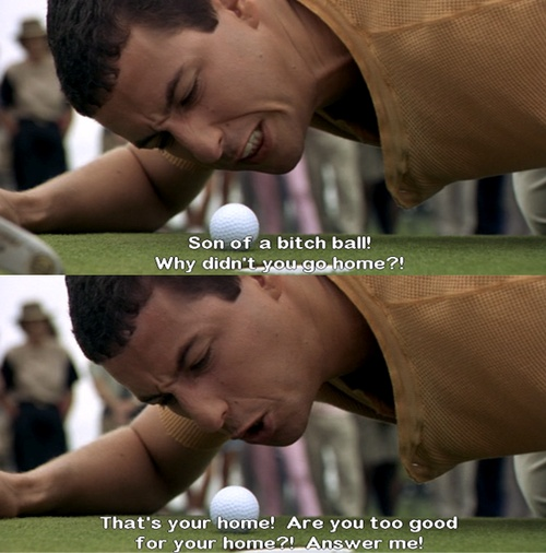 When I first saw Happy Gilmore, my friend Nicki and I were literally rolling on the floor laughing.