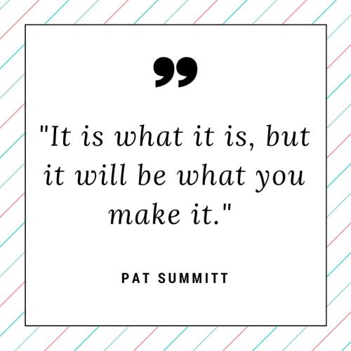 It Is What It Is But It Will Be What You Make It Pat Summitt