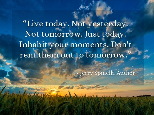 """""""Live Today. Not Yesterday. Not Tomorrow. Just Today"""